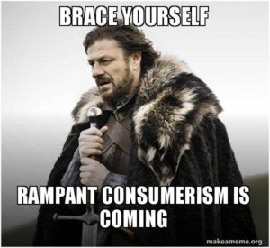 brace yourself - rampant consumerism